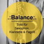 .:Balance:. Solo für Saxophon, Klarinette & Fagott
